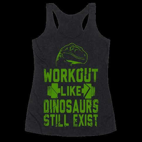 Workout Like Dinosaurs Still Exist Racerback Tank Top