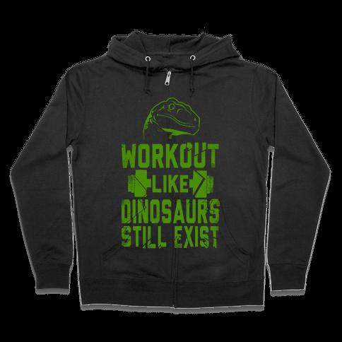 Workout Like Dinosaurs Still Exist Zip Hoodie