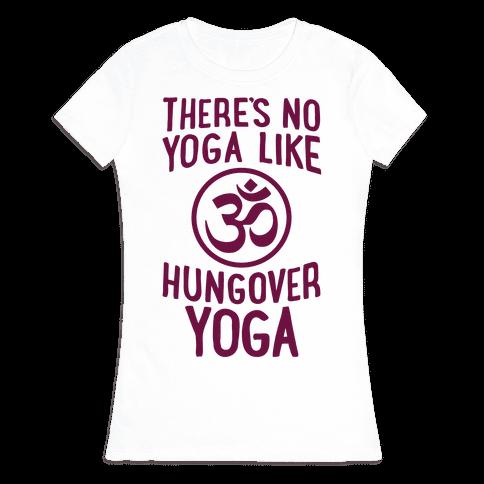 There's No Yoga Like Hungover Yoga Womens T-Shirt
