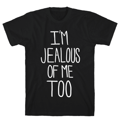 I'm Jealous of me Too Mens T-Shirt