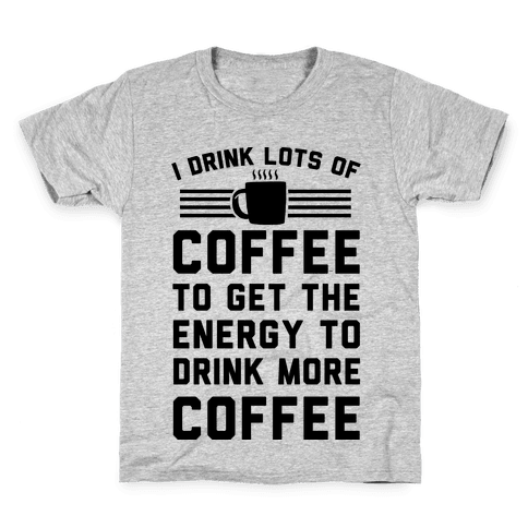 I Drink Lots Of Coffee To Get The Energy To Drink More Coffee Kids T-Shirt
