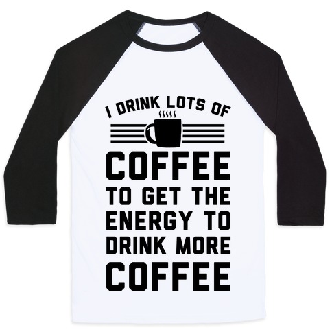 I Drink Lots Of Coffee To Get The Energy To Drink More Coffee Baseball Tee
