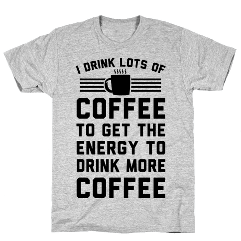 I Drink Lots Of Coffee To Get The Energy To Drink More Coffee Mens T-Shirt