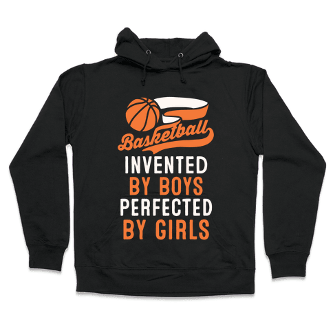 Basketball: Invented By Boys Perfected By Girls Hooded Sweatshirt