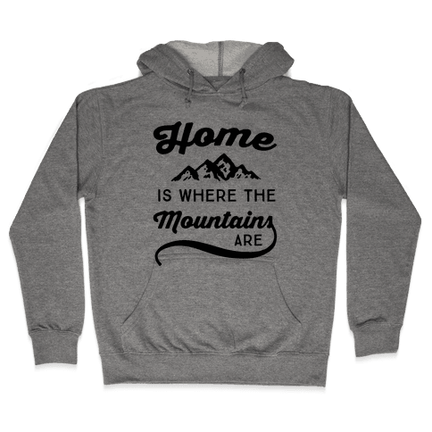 Home Is Where The Mountains Are Hooded Sweatshirt