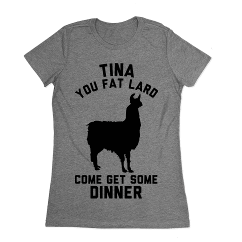 Tina You Fat Lard Come Get Some Dinner Womens T-Shirt