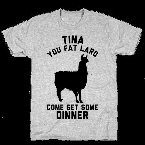 Tina You Fat Lard Come Get Some Dinner Mens T-Shirt