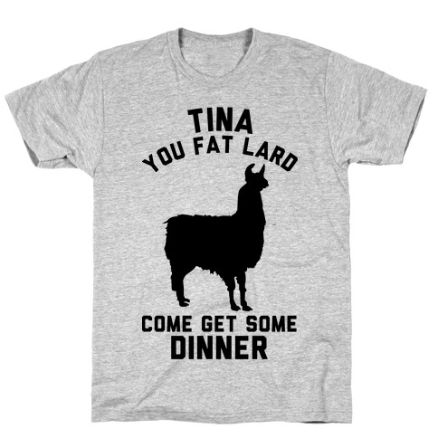 Tina You Fat Lard Come Get Some Dinner Mens T-Shirt