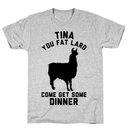Tina You Fat Lard Come Get Some Dinner