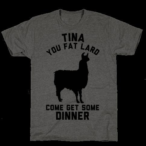 Tina You Fat Lard Come Get Some Dinner