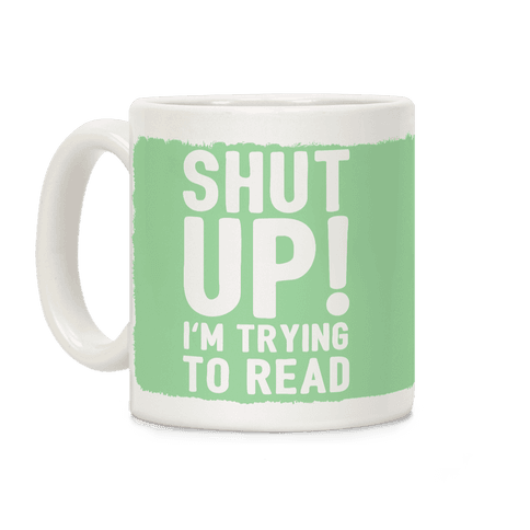 Shut Up I'm Trying To Read Coffee Mug