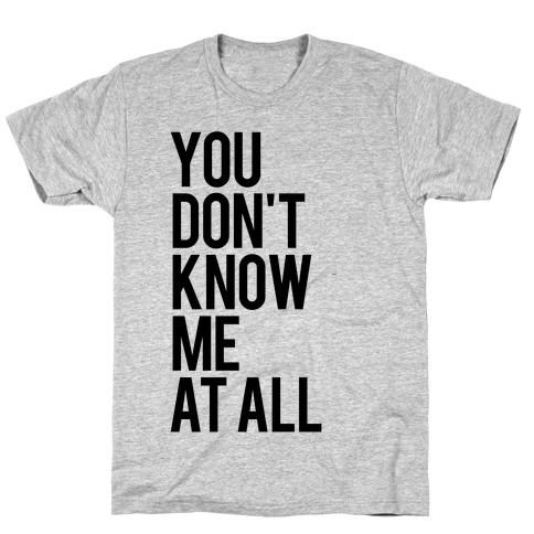 You Don't Know Me At All T-Shirt
