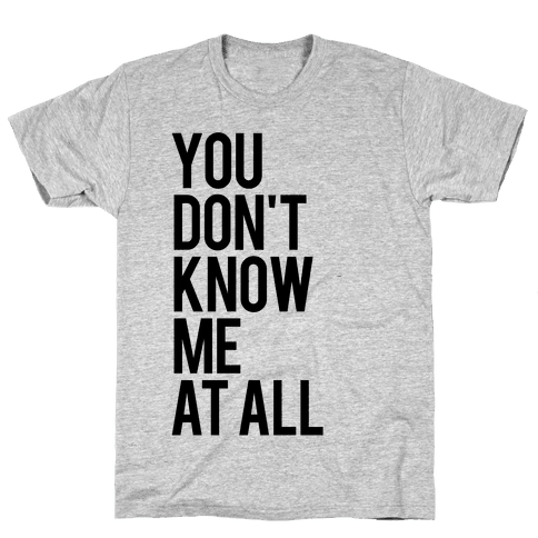 You Don't Know Me At All Mens T-Shirt
