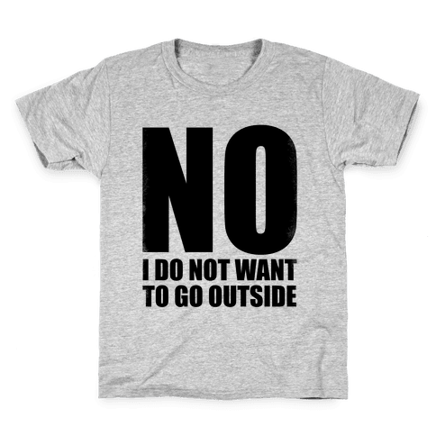 NO! I Do Not Want to Go Outside! Kids T-Shirt