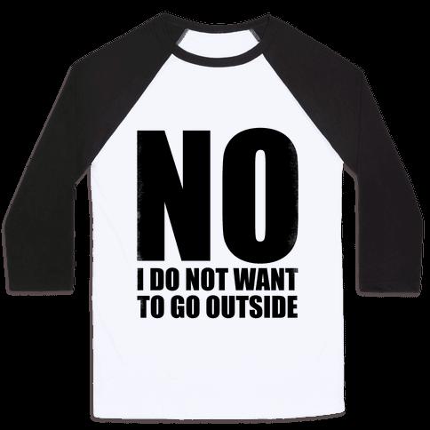 NO! I Do Not Want to Go Outside! Baseball Tee