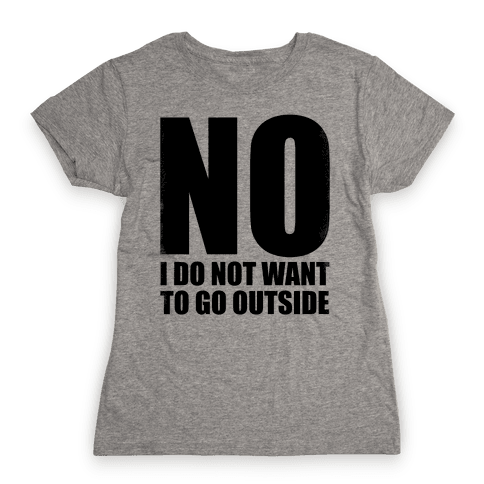 NO! I Do Not Want to Go Outside! Womens T-Shirt