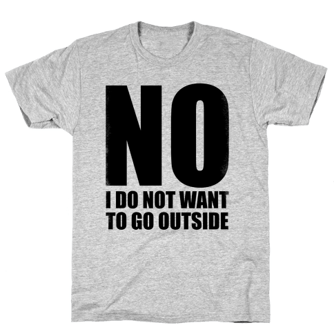 NO! I Do Not Want to Go Outside! Mens T-Shirt