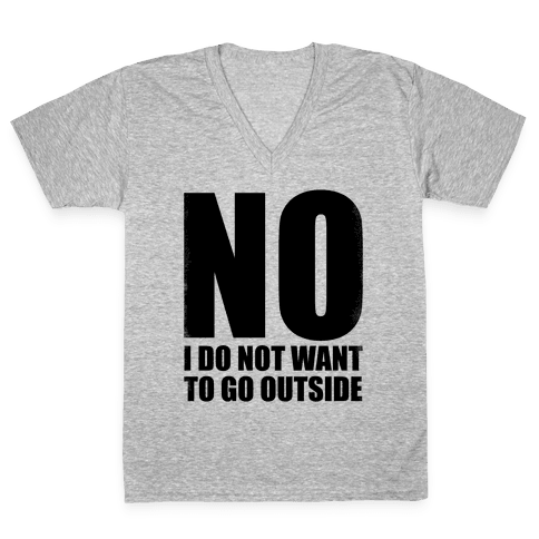 NO! I Do Not Want to Go Outside! V-Neck Tee Shirt