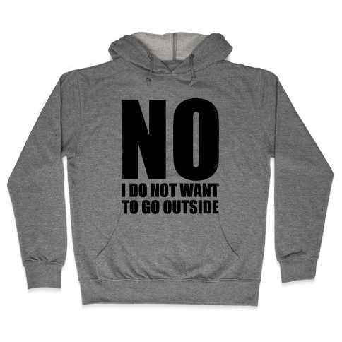 NO! I Do Not Want to Go Outside! Hooded Sweatshirt