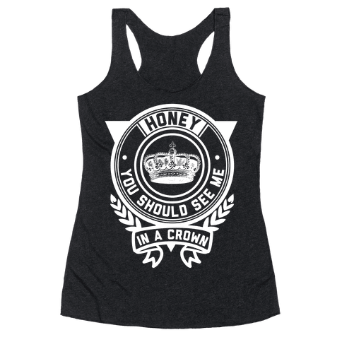 Honey You Should See Me In a Crown Racerback Tank Top