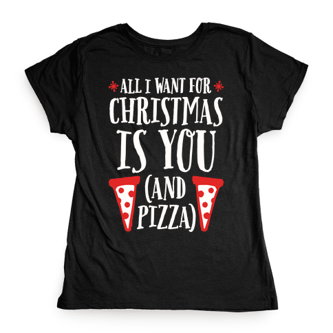 All I Want For Christmas is You (And Pizza) Womens T-Shirt