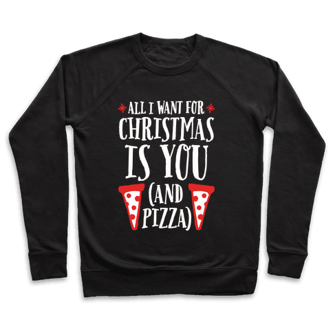 All I Want For Christmas is You (And Pizza) Pullover