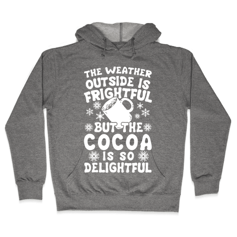 The Weather Outside is Frightful But The Cocoa Is So Delightful Hooded Sweatshirt
