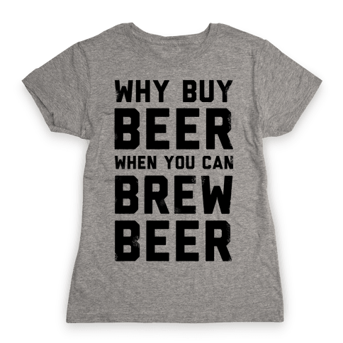 Why Buy Beer When You Can Brew Beer Womens T-Shirt