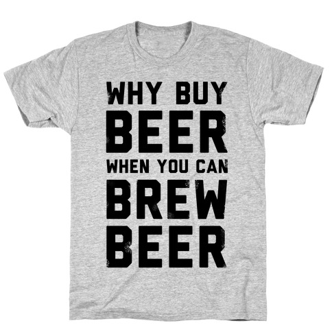 Why Buy Beer When You Can Brew Beer T-Shirt