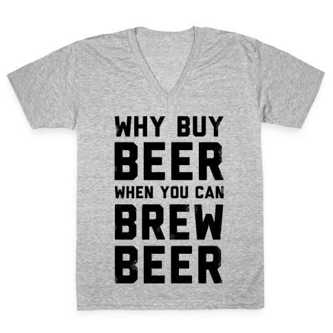 Why Buy Beer When You Can Brew Beer V-Neck Tee Shirt
