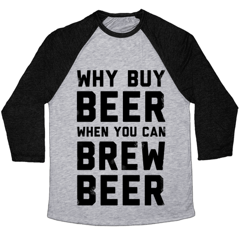 Why Buy Beer When You Can Brew Beer Baseball Tee