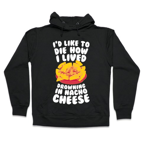 I'd Like to Die How I Lived: Drowning in Nacho Cheese Hooded Sweatshirt