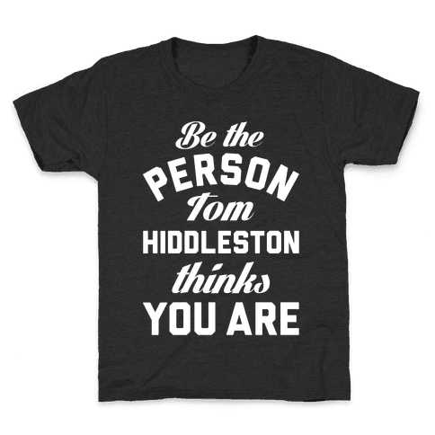 Be The Person Tom Hiddleston Thinks You Are Kids T-Shirt