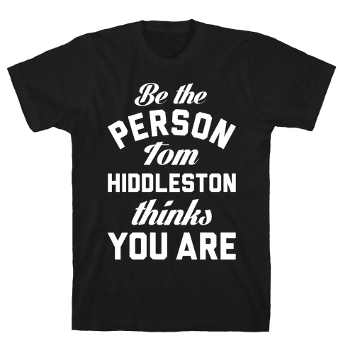 Be The Person Tom Hiddleston Thinks You Are Mens T-Shirt