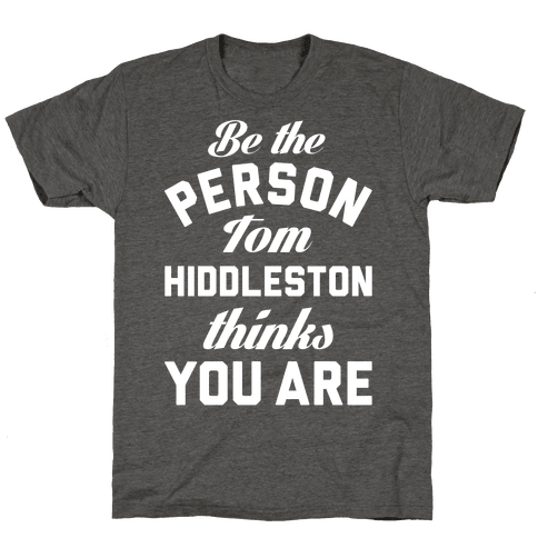 Be The Person Tom Hiddleston Thinks You Are Mens/Unisex T-Shirt