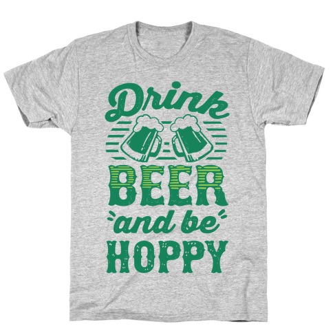 Drink Beer And Be Hoppy T-Shirt
