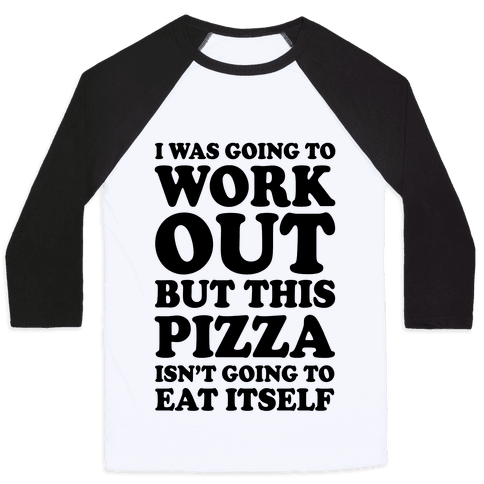 I Was Going To Workout But This Pizza Isn't Going To Eat Itself Baseball Tee