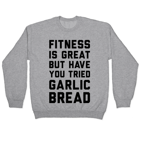 Fitness Is Great But Have You Tried Garlic Bread Pullover