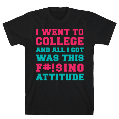 I Went to College and All I Got Was This F***ing Attitude Mens T-Shirt
