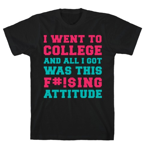 I Went to College and All I Got Was This F***ing Attitude T-Shirt