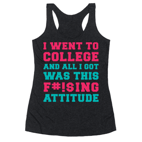 I Went to College and All I Got Was This F***ing Attitude Racerback Tank Top