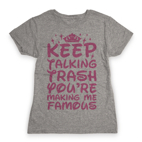Keep Talking Trash You're Making Me Famous Womens T-Shirt