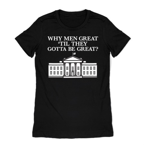 Why Men Great 'Til They Gotta Be Great? White House Womens T-Shirt