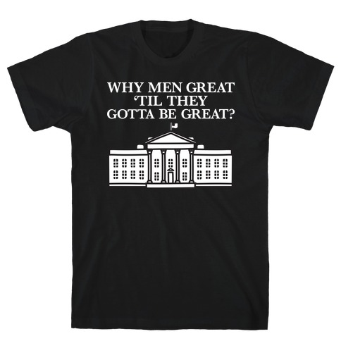 Why Men Great 'Til They Gotta Be Great? White House T-Shirt