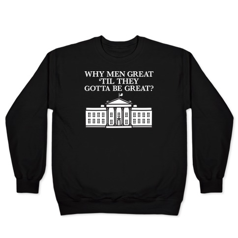 Why Men Great 'Til They Gotta Be Great? White House Pullover