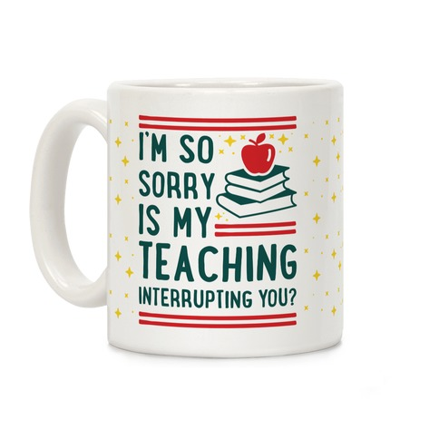 Is My Teaching Interrupting you Coffee Mug
