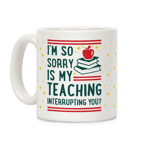 Is My Teaching Interrupting you Coffee Mug