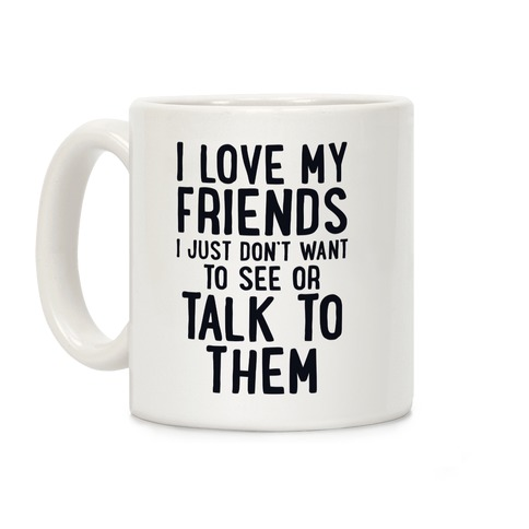 I Love My Friends, I Just Don't Want To See Or Talk To Them Coffee Mug