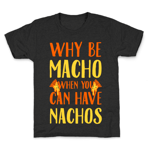 Why Be Macho When You Can Have Nachos Kids T-Shirt