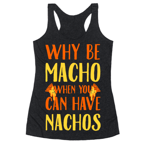 Why Be Macho When You Can Have Nachos Racerback Tank Top